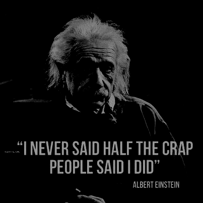 I never said half the crap people said I did (Albert Einstein)