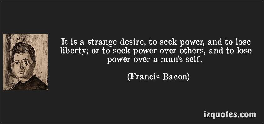 It is a strange desire... (Francis Bacon)