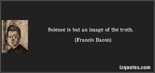Science is but an image of the truth (Francis Bacon)