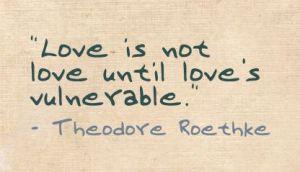 Love is not love until love is vulnerable (Theodore Roethke)