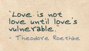 Love is not love until love is vulnerable (Theodore Roethke)