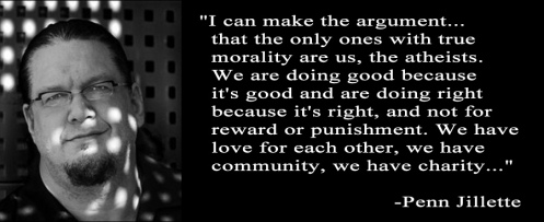 I can make the argument that the only ones with true morality are us the atheists (Penn Jillette quote)