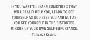 If you want to learn something that will help you, learn to see yourself as God sees you (Thomas a Kempis)