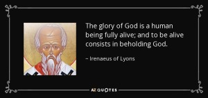 The glory of God is a human being fully alive (Irenaeus of Lyons)