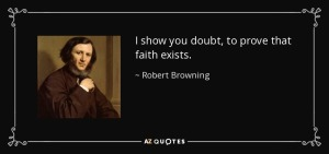 I show you doubt to prove that faith exists Robert Browning